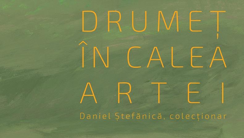"""Expozitie de pictura: """"Drumet in calea artei: Daniel Stefanica, colectionar"""""""