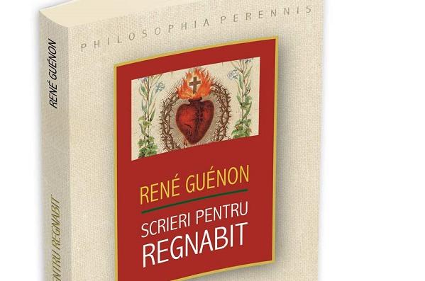 "Rene Guenon: ""Scrieri pentru Regnabit"""