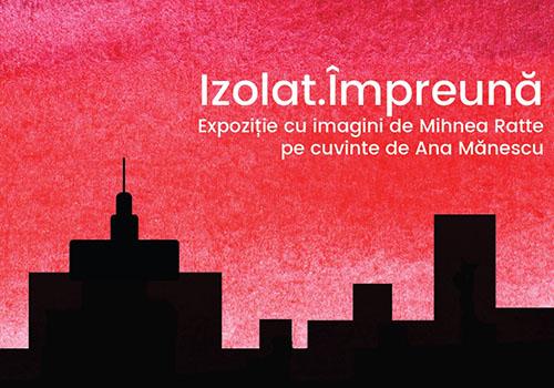 """""""Izolat.Împreună"""": expoziție Mihnea Ratte și Ana Mănescu"""