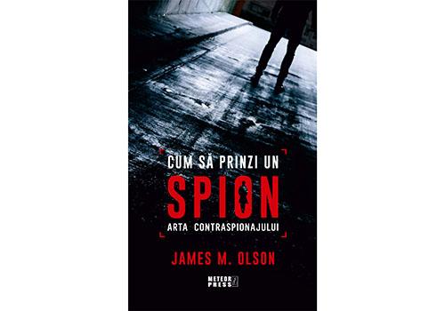 """""""Cum să prinzi un spion. Arta Contraspionajului"""" – James M. Olson"""