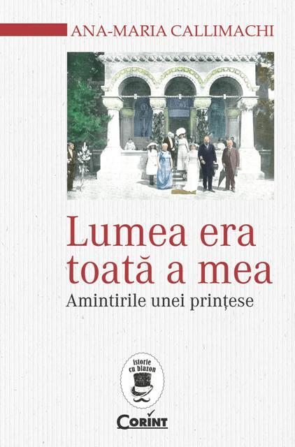 """""""Lumea toata era a mea"""", amintirile printesei Ana-Maria Callimachi"""
