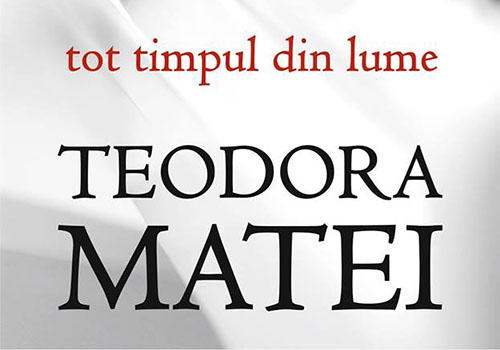 "Teodora Matei: ""Tot timpul din lume"""
