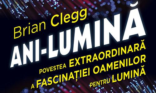 """Brian Clegg: """"Ani-Lumină. Povestea extraordinară a fascinației oamenilor pentru lumină"""""""