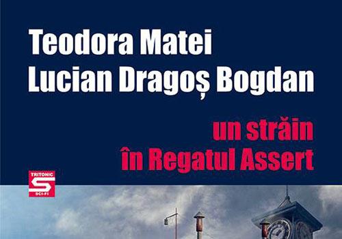 """Teodora Matei și Lucian Dragoș Bogdan: """"Un străin în regatul Assert"""""""